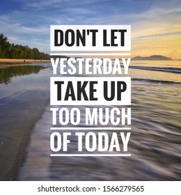 Inspirational motivating quote on the beach sunset background. Dont let yesterday take up too much of today
