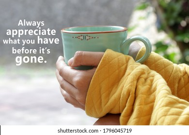 Inspirational motivational quote - Always appreciate what you have before it is gone. With young woman holding cup of morning coffee or tea in hands. Grateful gratitude concept.