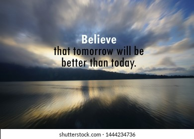Inspirational motivational quote - believe that tomorrow will be better than today. With rushing clouds pattern in the sky, blue sky and lake morning view at sunrise landscape background.