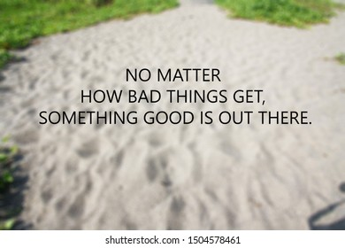 Inspirational motivational quote- No matter how bad things get, something good is out there.Words of wisdom concept.
