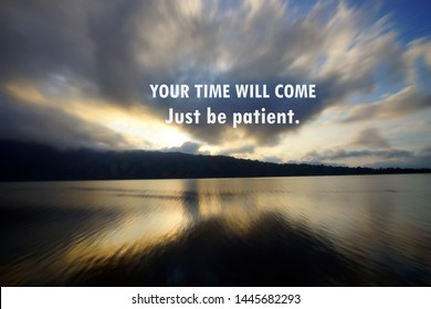 Inspirational motivational quote - Your time will come. Just be patient. With rushing clouds pattern in the sky, blue sky and lake morning view at sunrise nature landscape background.