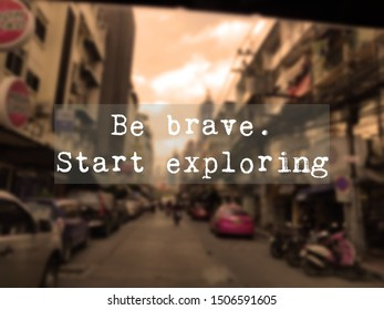 Inspirational motivational travel quote- Be brave. Start exploring. Words of wisdom concept.