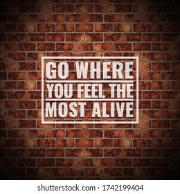 Inspirational quote on brick wall background.Go where you feel the most alive