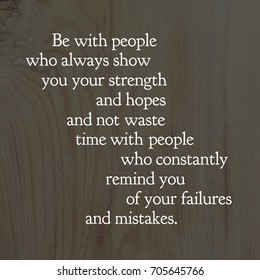 Inspirational quote on life wisdom. Be with people who always show you your strength and hopes and not waste time with people who constantly remind you of your failures and mistakes.