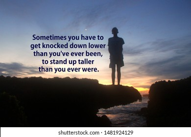 Inspirational quote - Sometimes you have to get knocked down lower than you have ever been, to stand up taller that you ever were. With young boy silhouette stands alone on sea rock in solitude.