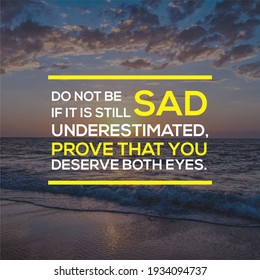 Inspirational Quotes - Do not be sad if it is still underestimated, prove that you deserve both eyes.