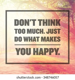 Inspirational Typographic Quote - don't think too much. just do what makes you happy