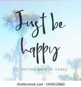 Inspirational Typographic Quote - Just be happy it drives people crazy - with palm trees in background