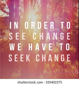 Inspirational Typographic Quote - in order to see change we have to seek change