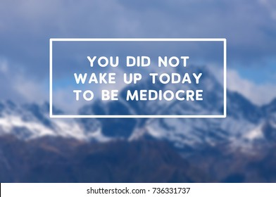 Life inspirational quotes - You did not wake up today to be mediocre. Blurry retro style background.