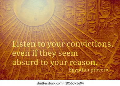 Listen to your convictions, even if they seem absurd to your reason - ancient Egyptian Proverb citation
