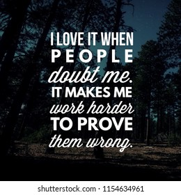 I love it when people doubt me. It makes me work harder to prove them wrong.