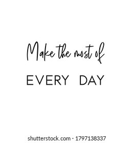 Make the most out of every day. Life Quote. White square Background. Black script font and black block font.
