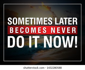 MOTIVATION QUATES. SOMETIMES LATER BECOMES NEVER DO IT NOW.
