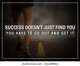 MOTIVATION QUATES. SUCCESS DOES NOT JUST FIND YOU YOU HAVE TO GO OUT AND GET IT.