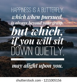 Motivation Quote: Happiness is a butterfly, which when pursued, is always beyond your grasp, but which, if you will sit down quietly, may alight upon you.
