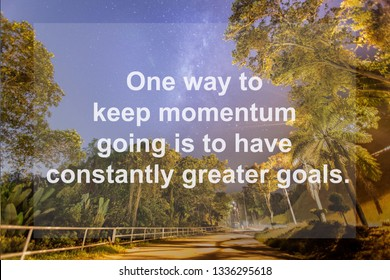 Motivation Quote : One way to keep momentum going is to have constantly greater goals.