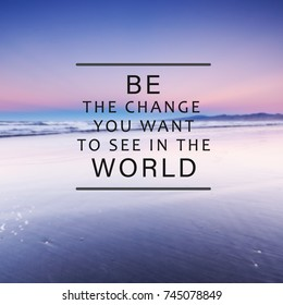 Motivational and inspirational life quotes - . Be the change you want to see in the world. Blurry background.