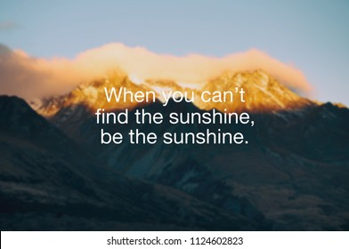 Motivational and inspirational quote - When you can't find the sunshine, be the sunshine.