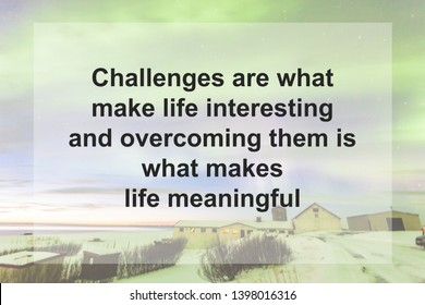 Motivational Quotes : Challenges are what make life interesting and overcoming them is what makes life meaningful