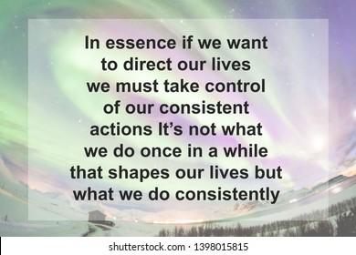Motivational Quotes : In essence if we want to direct our lives we must take control of our consistent actions It's not what we do once in a while that shapes our lives but what we do consistently