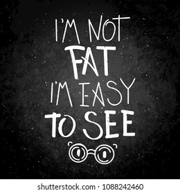 I am not fat, I am easy to see. Hand written calligraphy quote motivation for life and happiness on blackboard. For postcard, poster, prints, cards graphic design.
