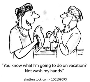 "One surgeon says to another surgeon, ""You know what I'm going to do on vacation?  Not wash my hands.""."