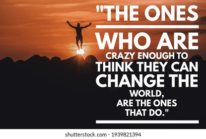 The ones who are crazy enough to think they can change the world, are the ones that do.motivational inspirational quotes for positive success life background sunset