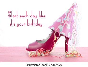 Pink high heel shoe on pink wood shabby chic table with Start Each Day Like Your Birthday quote.