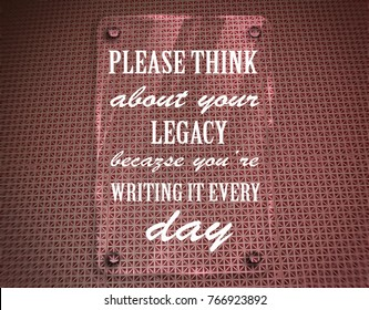 Please think about your legacy, because youâ??re writing it every day. Motivation, poster, quote, blurrred image