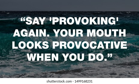 """""""Say 'provoking' again. Your mouth looks provocative when you do."""""""