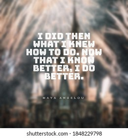 """A quote """" I did then what I knew how to do. Now that I know better, I do better"""""""