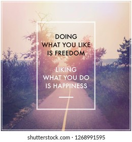Quote - Doing what you like is freedom . liking what you do is happiness