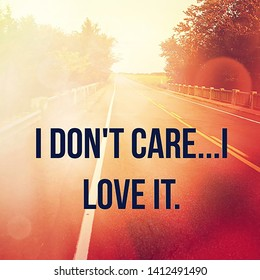 Quote - I don't care.... I love it.