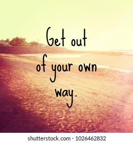 Quote - Get out of your own way.