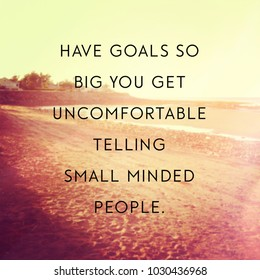 Quote - Have goals so big you get uncomfortable telling small minded people