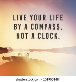 Quote - Live your life by A compass. Not a clock