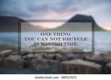 Quote: One thing you can not recycle is wasted time