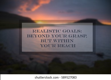 Quote: Realistic goals. Beyond your grasp - but within your reach