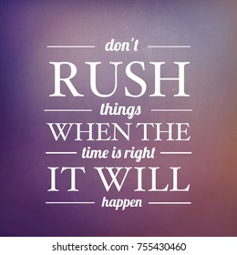 Quote - don't rush things when the time is right it will happen
