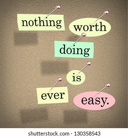The quote or saying words Nothing Worth Doing is Ever Easy in pieces of paper pinned to a bulletin board to motivate or inspire you to succeed