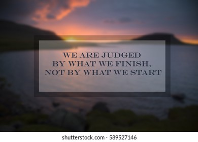 Quote: We are judged by what we finish, not by what we start