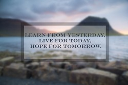Quotes: Learn from yesterday, live for today, hope for tomorrow