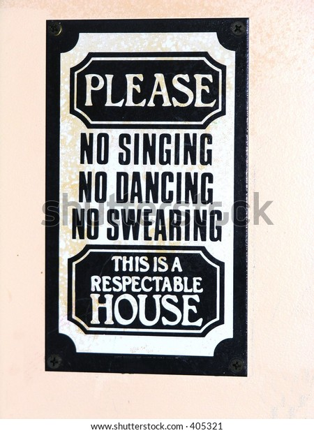 Sign seen on wall:Please no singing, no dancing, no swearing. This is a respectable house.