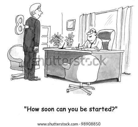 """""""How soon can you be started?"""""""