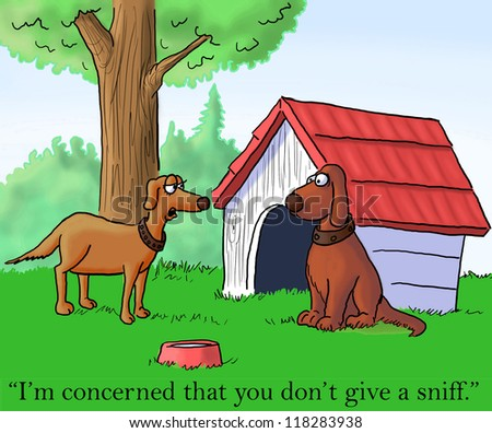 """""""I'm concerned that you don't give a sniff."""""""