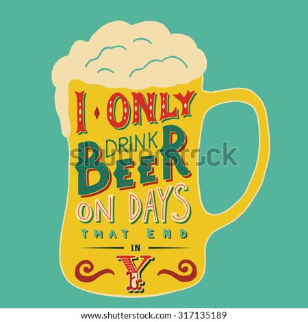 I only drink beer on days that end in Y. Handmade Typographic Art for Poster Print Greeting Card T shirt apparel design, hand crafted illustration. Made in vintage retro style.