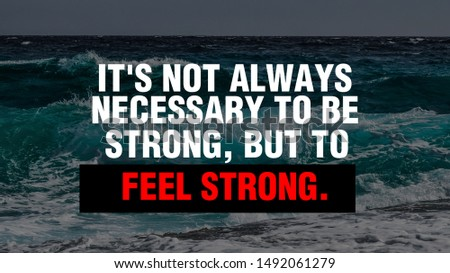 """It's not always necessary to be strong, but to feel strong."""