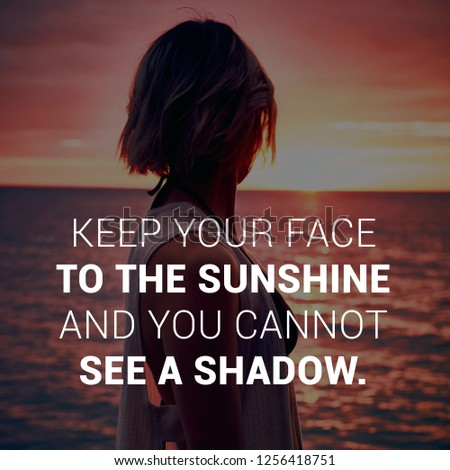 """"""" keep your face the sunshine and you cannot see a shadow"""" Inspirational motivating quote written on woman looking toward sunset background."""