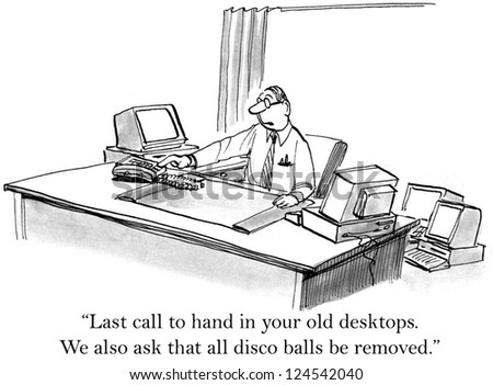 """Last call to hand in your old desktops. We also ask that all disco balls be removed."""